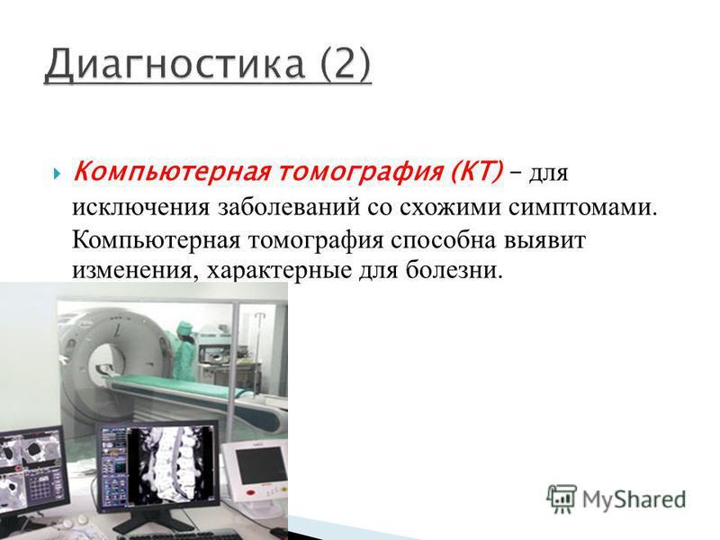 Компьютерная томография (КТ) – для исключения заболеваний со схожими симптомами. Компьютерная томография способна выявит изменения, характерные для болезни.