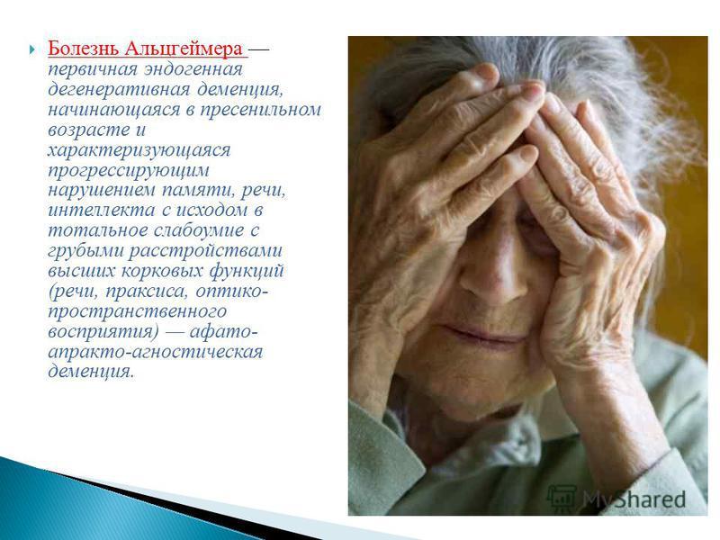 Болезнь Альцгеймера первичная эндогенная дегенеративная деменция, начинающаяся в пресенильном возрасте и характеризующаяся прогрессирующим нарушением памяти, речи, интеллекта с исходом в тотальное слабоумие с грубыми расстройствами высших корковых фу