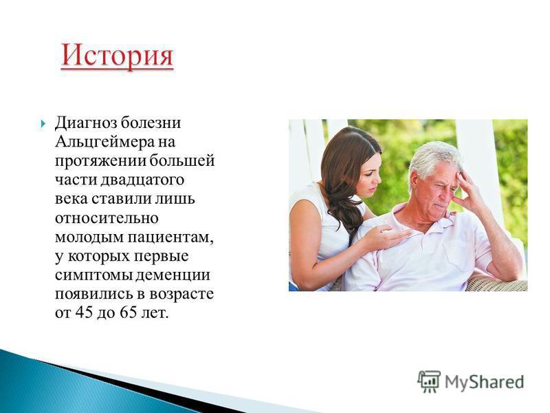 Диагноз болезни Альцгеймера на протяжении большей части двадцатого века ставили лишь относительно молодым пациентам, у которых первые симптомы деменции появились в возрасте от 45 до 65 лет.