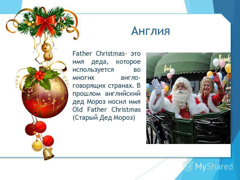 Father Christmas- это имя деда, которое используется во многих англо- говорящих странах. В прошлом английский дед Мороз носил имя Old Father Christmas (Старый Дед Мороз) Англия