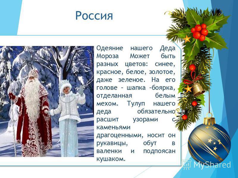 Россия Одеяние нашего Деда Мороза Может быть разных цветов: синее, красное, белое, золотое, даже зеленое. На его голове – шапка –боярка, отделанная белым мехом. Тулуп нашего деда обязательно расшит узорами с каменьями драгоценными, носит он рукавицы,
