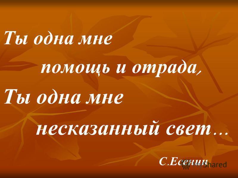 Ты одна мне помощь и отрада, Ты одна мне несказанный свет … С. Есенин