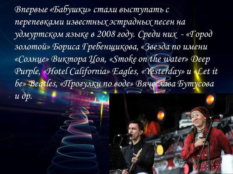 Впервые «Бабушки» стали выступать с перепелками известных эстрадных песен на удмуртском языке в 2008 году. Среди них - «Город золотой» Бориса Гребенщикова, «Звезда по имени «Солнце» Виктора Цоя, «Smoke on the water» Deep Purple, «Hotel California» Ea