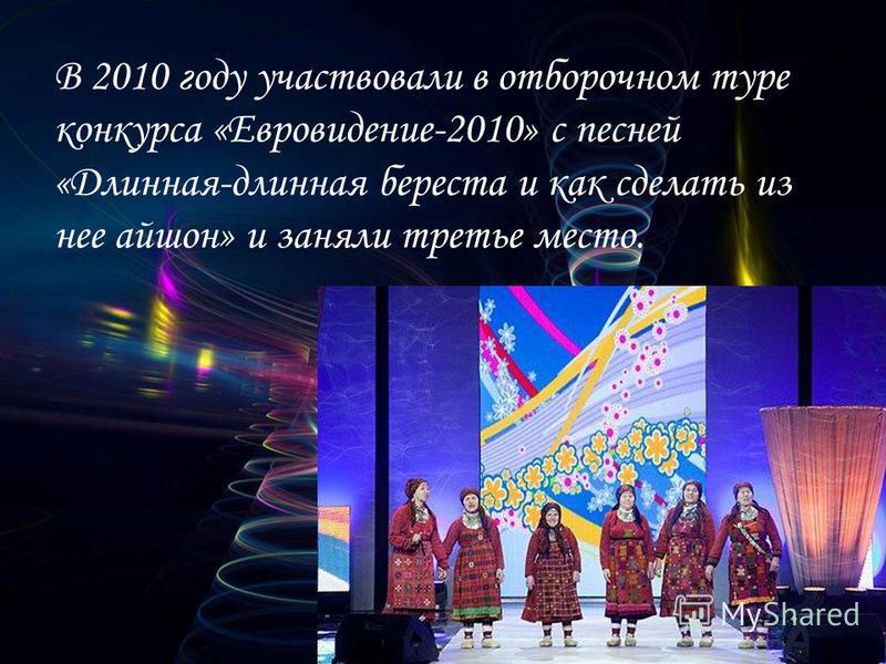 В 2010 году участвовали в отборочном туре конкурса «Евровидение-2010» с песней «Длинная-длинная береста и как сделать из нее айшон» и заняли третье место.