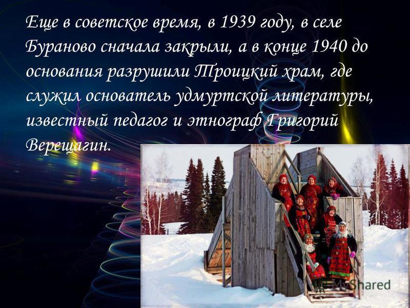 Еще в советское время, в 1939 году, в селе Бураново сначала закрыли, а в конце 1940 до основания разрушили Троицкий храм, где служил основатель удмуртской литературы, известный педагог и этнограф Григорий Верещагин.