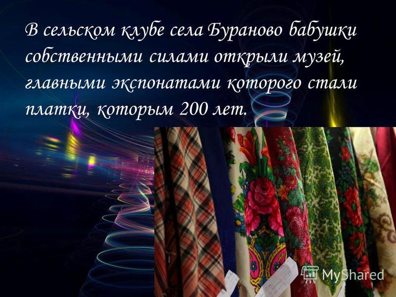В сельском клубе села Бураново бабушки собственными силами открыли музей, главными экспонатами которого стали платки, которым 200 лет.