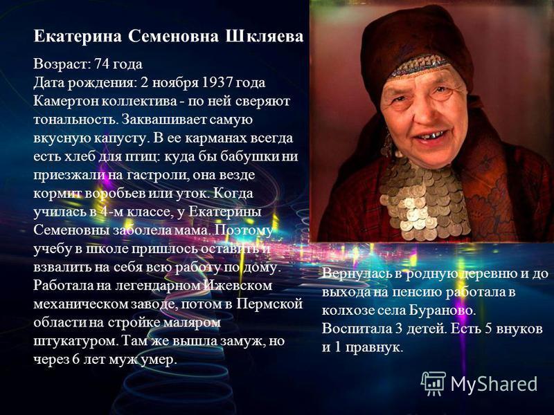 Екатерина Семеновна Шкляева Возраст: 74 года Дата рождения: 2 ноября 1937 года Камертон коллектива - по ней сверяют тональность. Заквашивает самую вкусную капусту. В ее карманах всегда есть хлеб для птиц: куда бы бабушки ни приезжали на гастроли, она