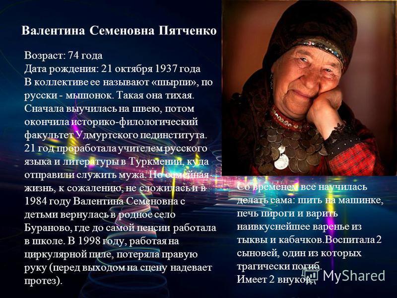 Валентина Семеновна Пятченко Возраст: 74 года Дата рождения: 21 октября 1937 года В коллективе ее называют «шырпи», по русски - мышонок. Такая она тихая. Сначала выучилась на швею, потом окончила историко-филологический факультет Удмуртского пединсти