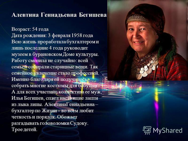 Алевтина Геннадьевна Бегишева Возраст: 54 года Дата рождения: 3 февраля 1958 года Всю жизнь проработала бухгалтером и лишь последние 4 года руководит музеем в барановском Доме культуры. Работу сменила не случайно: всей семьей собирали старинные вещи.