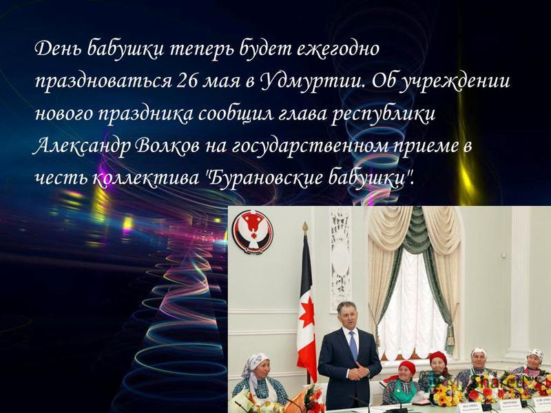 День бабушки теперь будет ежегодно праздноваться 26 мая в Удмуртии. Об учреждении нового праздника сообщил глава республики Александр Волков на государственном приеме в честь коллектива Бурановские бабушки.
