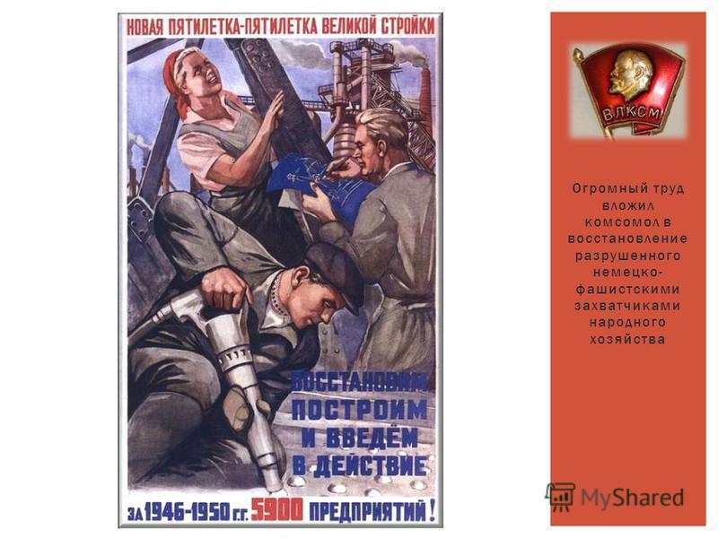 Огромный труд вложил комсомол в восстановление разрушенного немецко- фашистскими захватчиками народного хозяйства