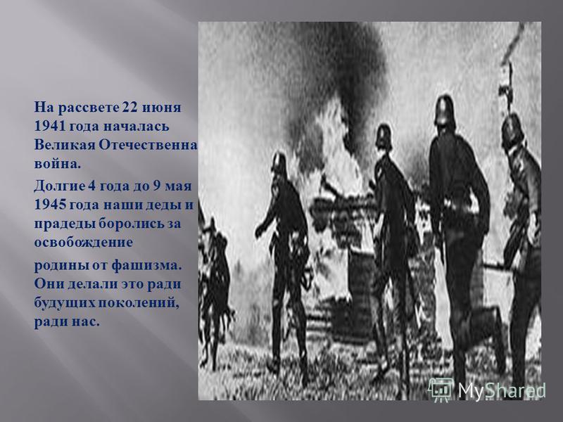На рассвете 22 июня 1941 года началась Великая Отечественная война. Долгие 4 года до 9 мая 1945 года наши деды и прадеды боролись за освобождение родины от фашизма. Они делали это ради будущих поколений, ради нас.