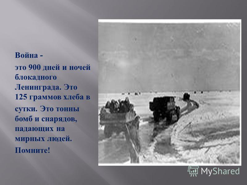 Война - это 900 дней и ночей блокадного Ленинграда. Это 125 граммов хлеба в сутки. Это тонны бомб и снарядов, падающих на мирных людей. Помните !