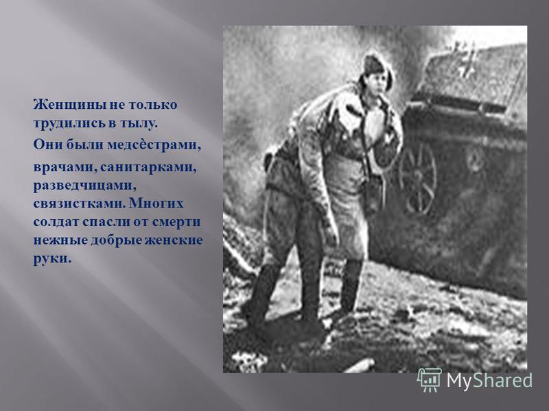 Женщины не только трудились в тылу. Они были медсестрами, врачами, санитарками, разведчицами, связистками. Многих солдат спасли от смерти нежные добрые женские руки.