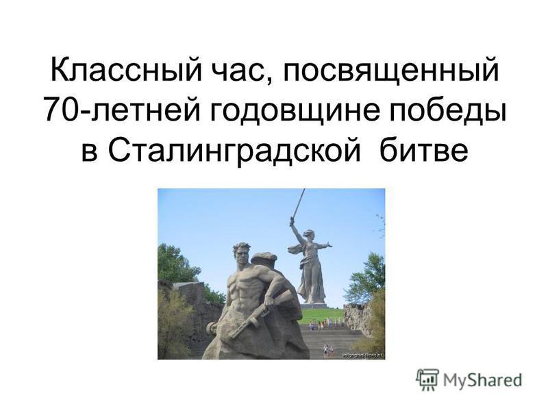 Классный час, посвященный 70-летней годовщине победы в Сталинградской битве