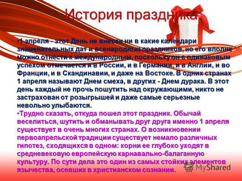 История праздника: 1 апреля - этот День не внесен ни в какие календари знаменательных дат и всенародных праздников, но его вполне можно отнести к международным, поскольку он с одинаковым успехом отмечается и в России, и в Германии, и в Англии, и во Ф