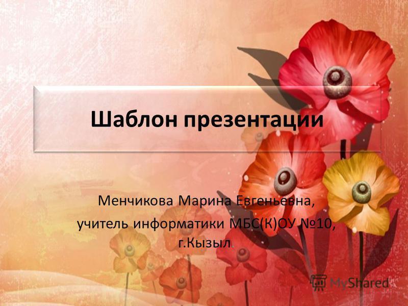 Шаблон презентации Менчикова Марина Евгеньевна, учитель информатики МБС(К)ОУ 10, г.Кызыл.