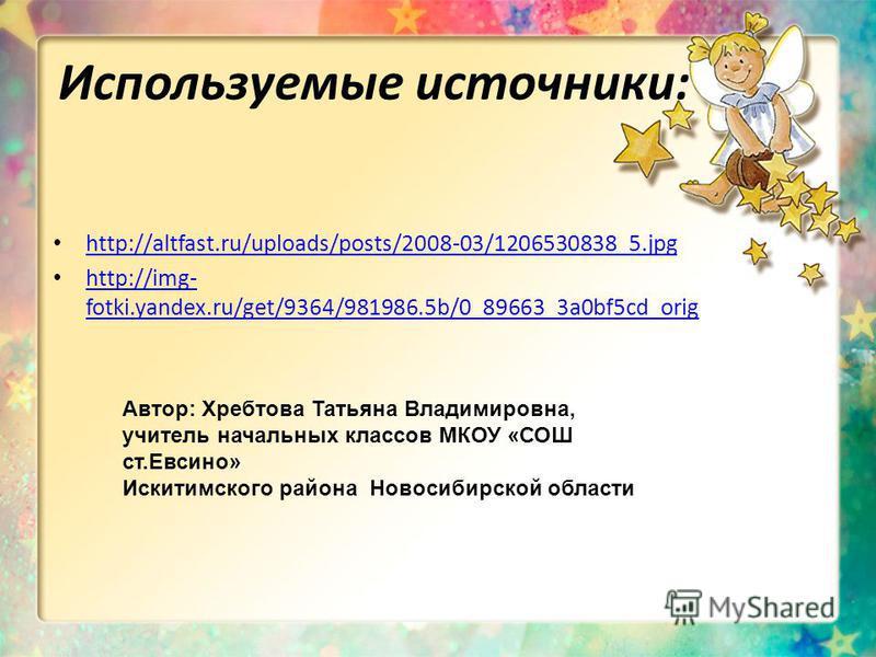Используемые источники: http://altfast.ru/uploads/posts/2008-03/1206530838_5.jpg http://img- fotki.yandex.ru/get/9364/981986.5b/0_89663_3a0bf5cd_orig http://img- fotki.yandex.ru/get/9364/981986.5b/0_89663_3a0bf5cd_orig Автор: Хребтова Татьяна Владими