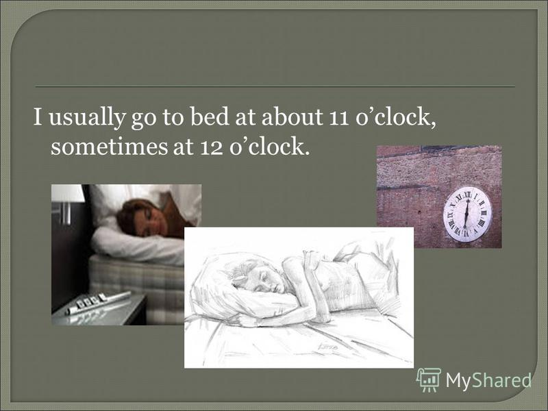 I usually go to bed at about 11 oclock, sometimes at 12 oclock.
