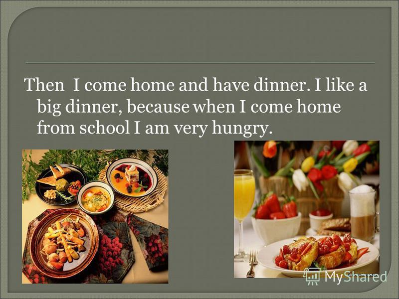 Then I come home and have dinner. I like a big dinner, because when I come home from school I am very hungry.