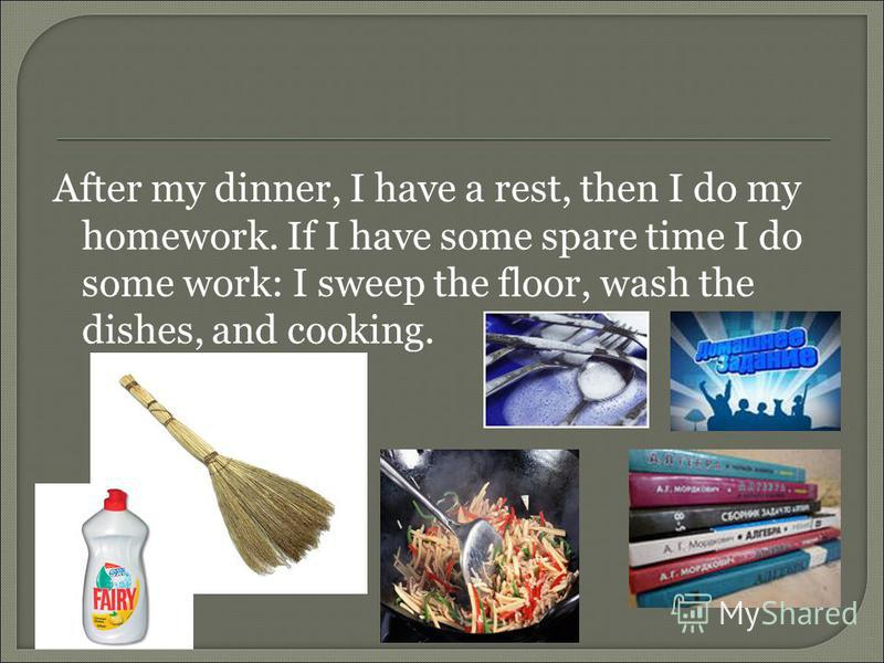After my dinner, I have a rest, then I do my homework. If I have some spare time I do some work: I sweep the floor, wash the dishes, and cooking.