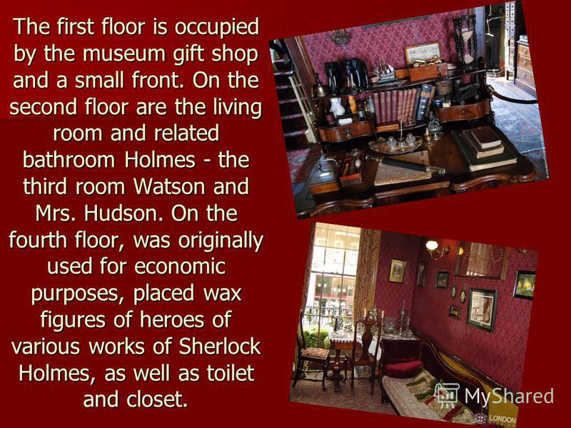 The first floor is occupied by the museum gift shop and a small front. On the second floor are the living room and related bathroom Holmes - the third room Watson and Mrs. Hudson. On the fourth floor, was originally used for economic purposes, placed