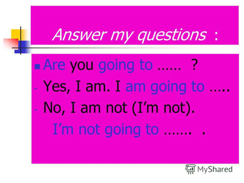 Answer my questions : Are you going to …… ? - Yes, I am. I am going to ….. - No, I am not (Im not). Im not going to ……..