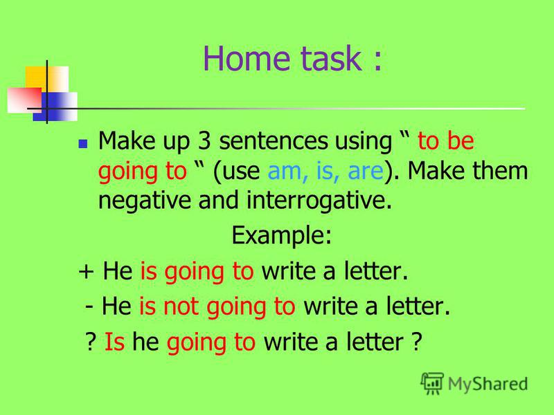 Home task : Make up 3 sentences using to be going to (use am, is, are). Make them negative and interrogative. Example: + He is going to write a letter. - He is not going to write a letter. ? Is he going to write a letter ?