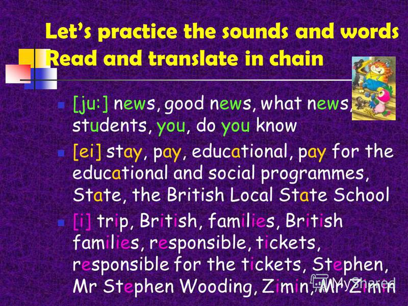 Lets practice the sounds and words Read and translate in chain [ju:] news, good news, what news, students, you, do you know [ei] stay, pay, educational, pay for the educational and social programmes, State, the British Local State School [i] trip, Br