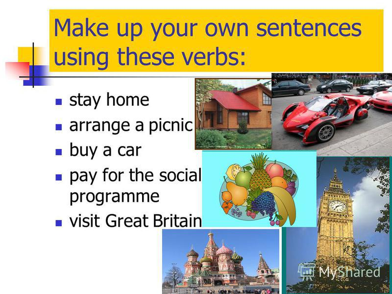 Make up your own sentences using these verbs: stay home arrange a picnic buy a car pay for the social programme visit Great Britain