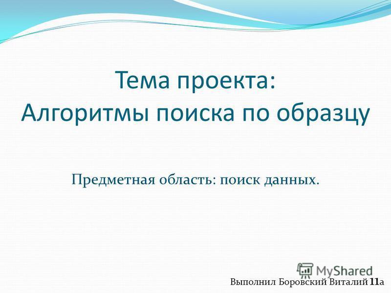 Тема проекта: Алгоритмы поиска по образцу Предметная область: поиск данных. Выполнил Боровский Виталий 11 a