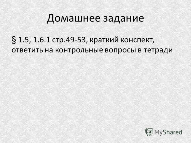 Домашнее задание § 1.5, 1.6.1 стр.49-53, краткий конспект, ответить на контрольные вопросы в тетради