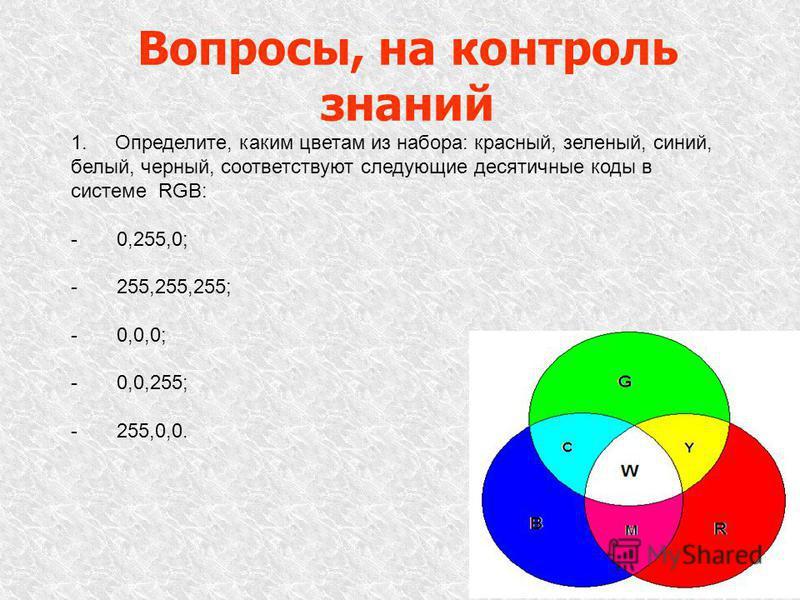 Вопросы, на контроль знаний 1. Определите, каким цветам из набора: красный, зеленый, синий, белый, черный, соответствуют следующие десятичные коды в системе RGB: - 0,255,0; - 255,255,255; - 0,0,0; - 0,0,255; - 255,0,0.