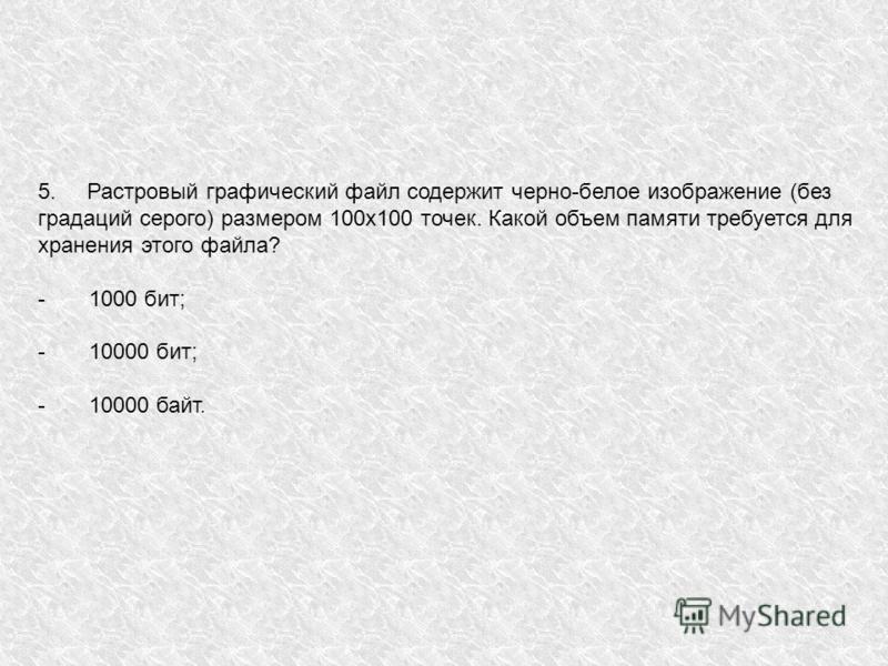 5. Растровый графический файл содержит черно-белое изображение (без градаций серого) размером 100 х 100 точек. Какой объем памяти требуется для хранения этого файла? - 1000 бит; - 10000 бит; - 10000 байт.