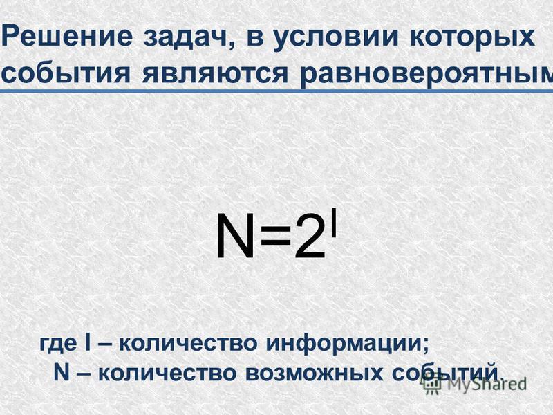 Решение задач, в условии которых события являются равновероятными N=2 I где I – количество информации; N – количество возможных событий.
