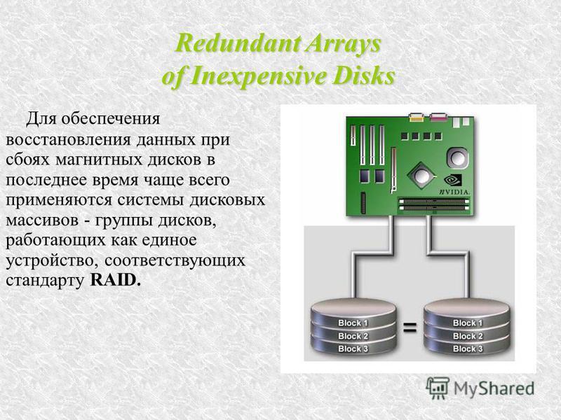 Redundant Arrays of Inexpensive Disks Для обеспечения восстановления данных при сбоях магнитных дисков в последнее время чаще всего применяются системы дисковых массивов - группы дисков, работающих как единое устройство, соответствующих стандарту RAI
