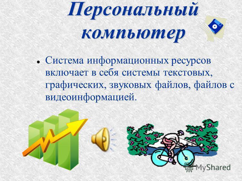Система информационных ресурсов включает в себя системы текстовых, графических, звуковых файлов, файлов с видеоинформацией.