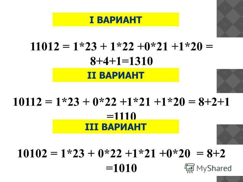 11012 = 1*23 + 1*22 +0*21 +1*20 = 8+4+1=1310 II ВАРИАНТ 10112 = 1*23 + 0*22 +1*21 +1*20 = 8+2+1 =1110 III ВАРИАНТ 10102 = 1*23 + 0*22 +1*21 +0*20 = 8+2 =1010