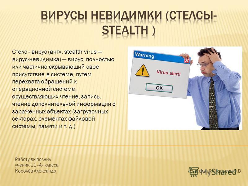 Стелс - вирус (англ. stealth virus вирус-невидимка) вирус, полностью или частично скрывающий свое присутствие в системе, путем перехвата обращений к операционной системе, осуществляющих чтение, запись, чтение дополнительной информации о зараженных об