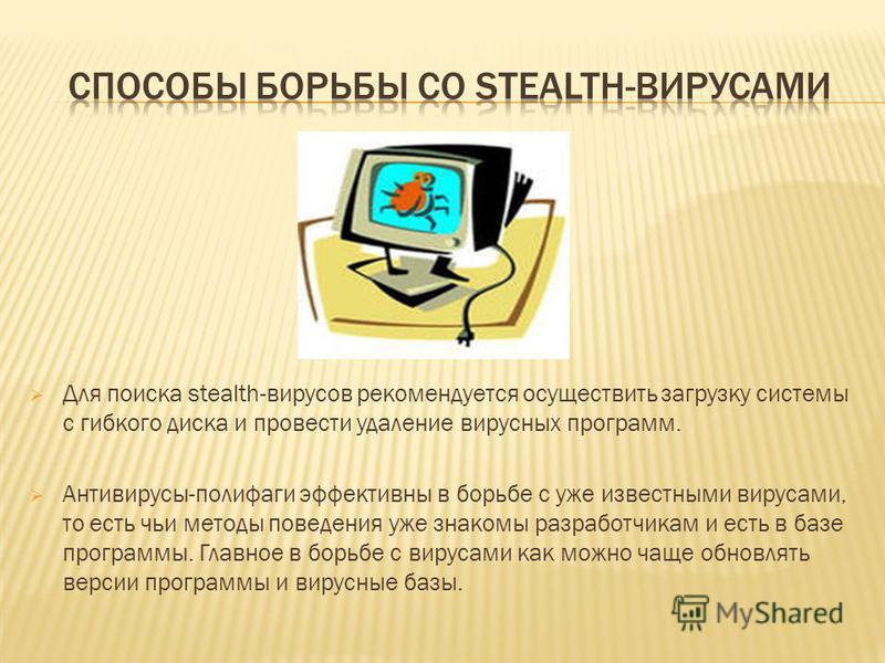 Для поиска stealth-вирусов рекомендуется осуществить загрузку системы с гибкого диска и провести удаление вирусных программ. Антивирусы-полифаги эффективны в борьбе с уже известными вирусами, то есть чьи методы поведения уже знакомы разработчикам и е