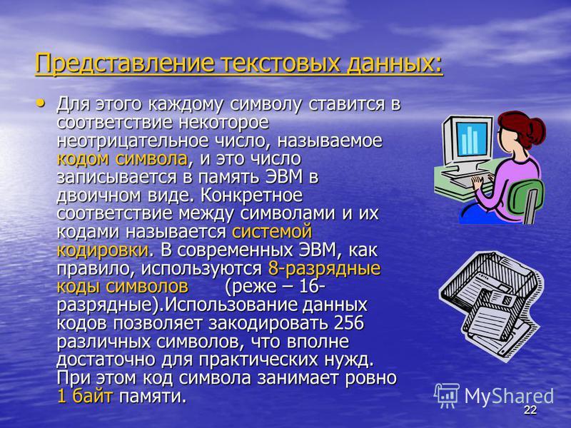 22 Представление текстовых данных: Для этого каждому символу ставится в соответствие некоторое неотрицательное число, называемое кодом символа, и это число записывается в память ЭВМ в двоичном виде. Конкретное соответствие между символами и их кодами