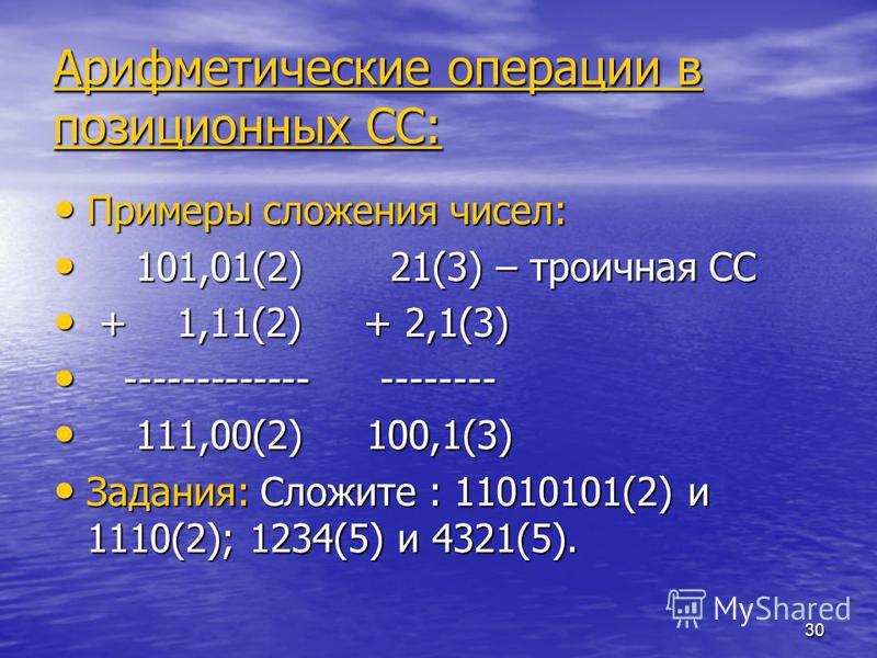 30 Арифметические операции в позиционных СС: Примеры сложения чисел: Примеры сложения чисел: 101,01(2) 21(3) – троичная СС 101,01(2) 21(3) – троичная СС + 1,11(2) + 2,1(3) + 1,11(2) + 2,1(3) ------------- -------- ------------- -------- 111,00(2) 100