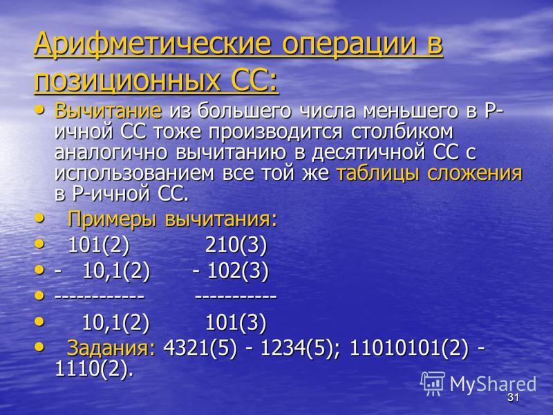 31 Арифметические операции в позиционных СС: Вычитание из большего числа меньшего в P- ичной СС тоже производится столбиком аналогично вычитанию в десятичной СС с использованием все той же таблицы сложения в P-ичной СС. Вычитание из большего числа ме