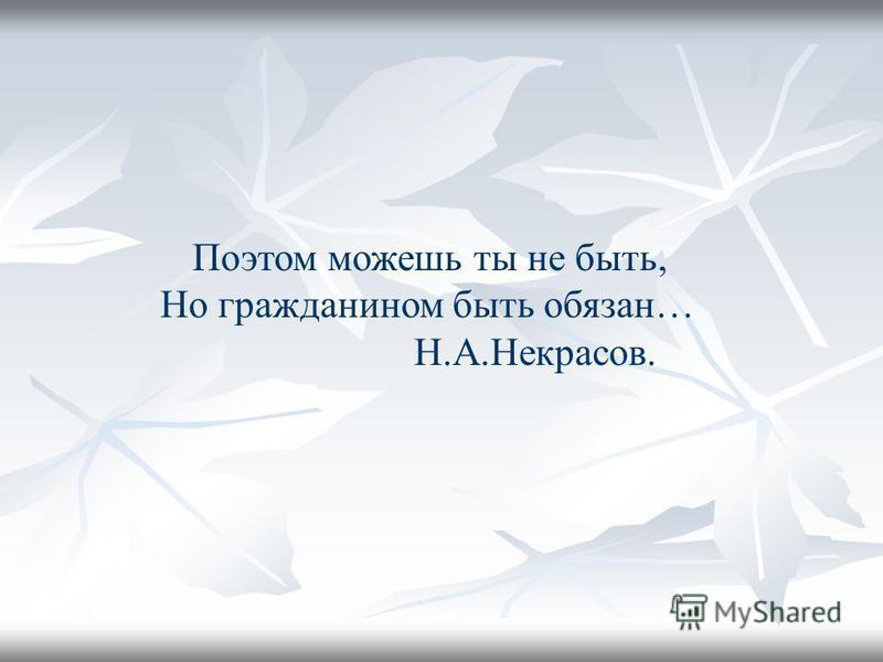 Поэтом можешь ты не быть, Но гражданином быть обязан… Н.А.Некрасов.