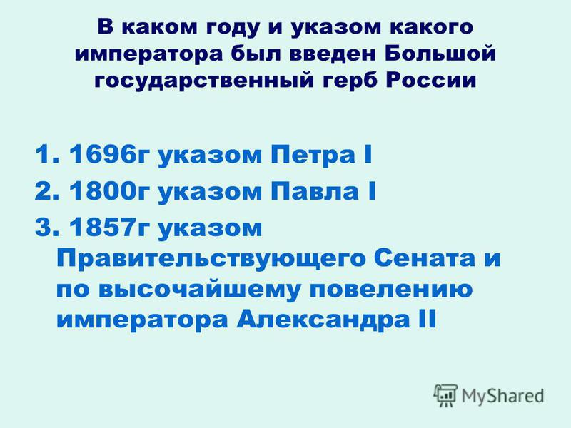 В каком году и указом какого императора был введен Большой государственный герб России 1. 1696 г указом Петра I 2. 1800 г указом Павла I 3. 1857 г указом Правительствующего Сената и по высочайшему повелению императора Александра II