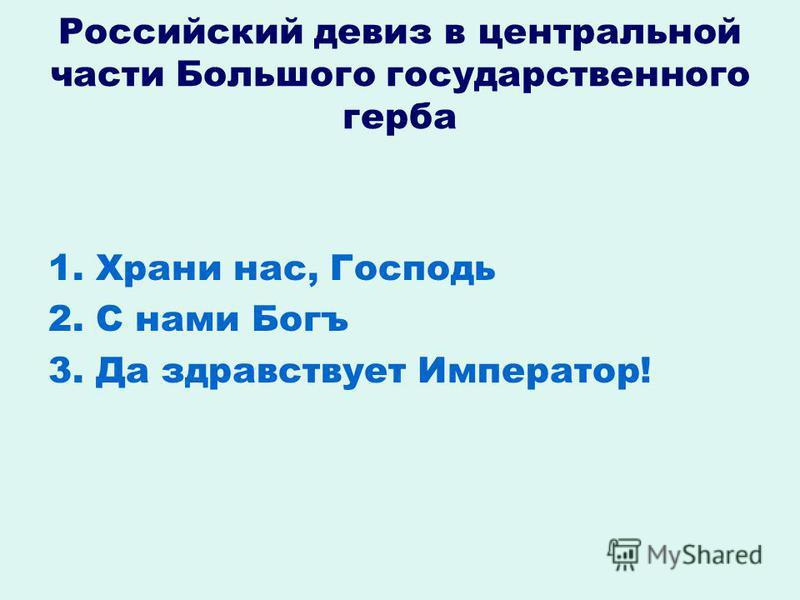 Российский девиз в центральной части Большого государственного герба 1. Храни нас, Господь 2. С нами Богъ 3. Да здравствует Император!