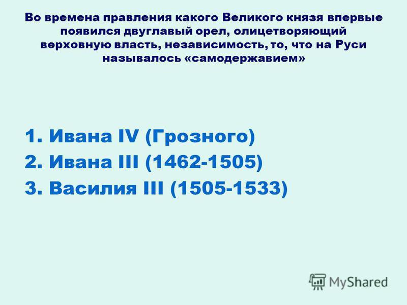 Во времена правления какого Великого князя впервые появился двуглавый орел, олицетворяющий верховную власть, независимость, то, что на Руси называлось «самодержавием» 1. Ивана IV (Грозного) 2. Ивана III (1462-1505) 3. Василия III (1505-1533)