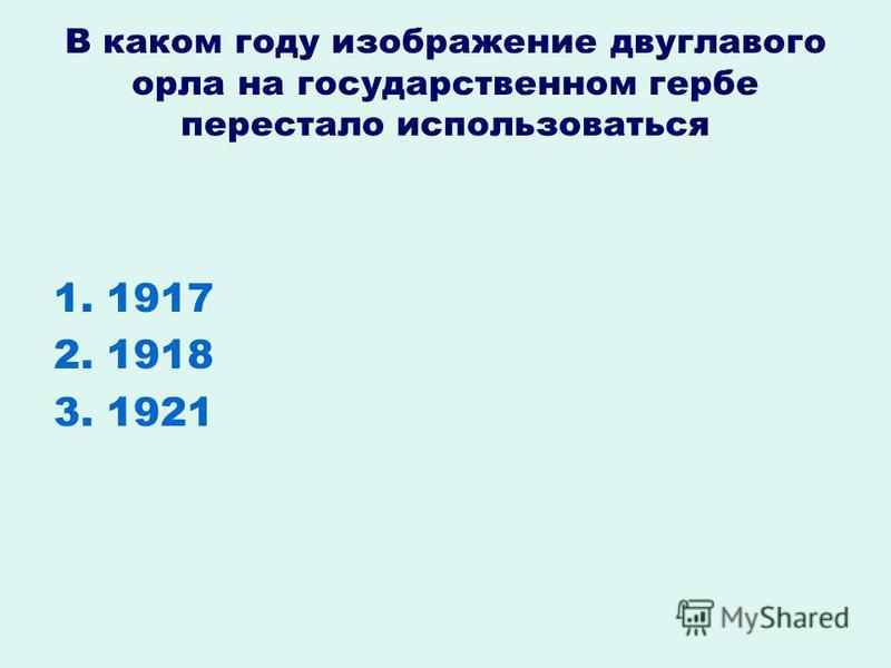 В каком году изображение двуглавого орла на государственном гербе перестало использоваться 1. 1917 2. 1918 3. 1921