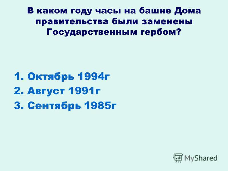 В каком году часы на башне Дома правительства были заменены Государственным гербом? 1. Октябрь 1994 г 2. Август 1991 г 3. Сентябрь 1985 г