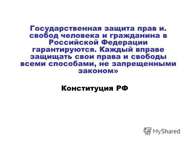 Государственная защита прав и. свобод человека и гражданина в Российской Федерации гарантируются. Каждый вправе защищать свои права и свободы всеми способами, не запрещенными законом» Конституция РФ